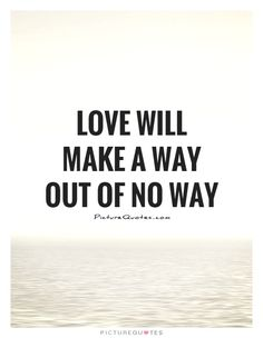 Love will make a way out of no way. Picture Quotes.