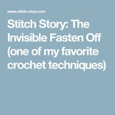 Stitch Story: The Invisible Fasten Off (one of my favorite crochet techniques)