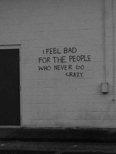 I feel bad for the people who never go crazy