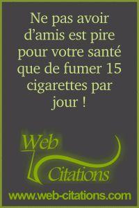 Ne pas avoir d'amis est pire pour votre santé que de fumer 15 cigarettes par jour ! |-| Nos phrases, savez-vous et citations classées par thème http://web-citations.com |-| dictions pensées proverbes citations phrases savez-vous