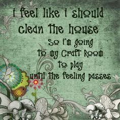 I FeeL LiKe I SHouLD CLEaN THe HouSe So i'M GoiNG To My CRaFT RooM To PLaY uNTiL THe FeeLiNG PaSSeS