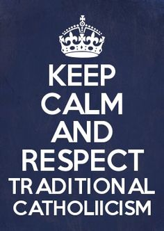 PLEASE RESPECT TRADITIONAL CATHOLICS!!!