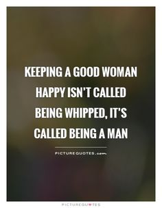Keeping a good woman happy isn't called being whipped, it's called being a man. Being a man quotes on PictureQuotes.com.