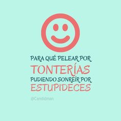 Para qué pelear por tonterías, pudiendo sonreír por estupideces :)! #frases #felicidad #sonreír