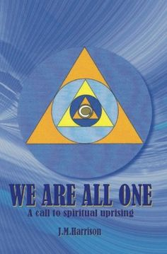 We Are All One: A call to spiritual uprising by J. M. Harrison. A sacred book of spiritual insights combined with a transformative power that transcends ordinary consciousness.Oneness in words.