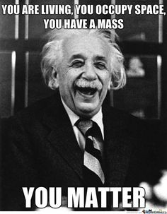 You are living. You occupy space.  You have a mass.  You matter.  #laughter #Einstein #humor  =8-O!