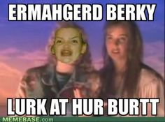 Ermahgerd... OMG Becky look at her butt... Hahahahah!!!!