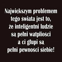 """Witek/""""The biggest problem of this world is that intelligent people are full of doubts and the silly ones are full of confidence. True Quotes, Best Quotes, Cool Words, Wise Words, Motto, Weekend Humor, Life Philosophy, Visual Statements, Romantic Quotes"""