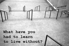 what have you had to learn to live without?