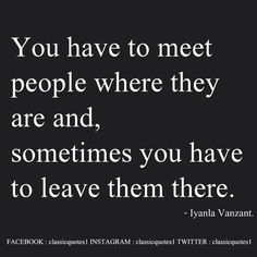 You have to meet people where they are, and sometimes you have to leave them there. - Iyanla Vanzant.
