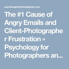 The #1 Cause of Angry Emails and Client-Photographer Frustration » Psychology for Photographers and other Creative Professionals