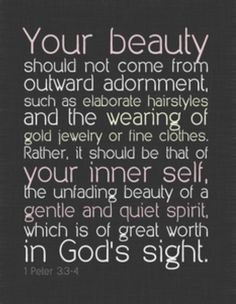 "This scripture hits home for many of us.  We live In a day and time that is all  ""self"" and pleasing others rather than pleasing the one who created us.  My daily prayer is that my focus be on Jesus, that my inward beauty shine on the outside and that I be contempt with who God created me to be.    For it's not the outward appearance that's going to win us a spot in heaven.  It's our hearts, and I give all praise and glory to God for bringing me to humility, that my heart has turned to him."