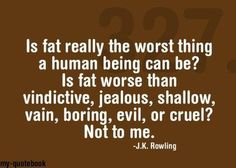 """""""Is fat worse than vindictive, jealous, shallow, vain, boring, evil or cruel? Not to me"""""""
