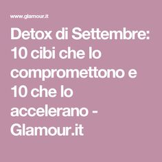 Detox di Settembre: 10 cibi che lo compromettono e 10 che lo accelerano - Glamour.it