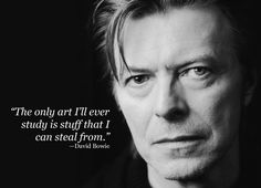 """""""The only art I'll ever study is stuff that I can steal from."""" —David Bowie"""
