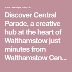 Discover Central Parade, a creative hub at the heart of Walthamstow just minutes from Walthamstow Central station.