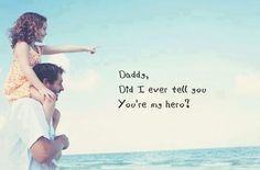 daddy, did i ever tell u you're my hero?