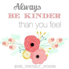 Always Be Kinder Than You Feel - ....and Spiritually Speaking