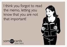 Funny Workplace Ecard: I think you forgot to read the memo, letting you know that you are not that important!