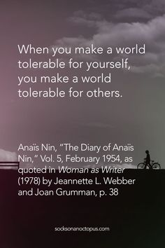 "Quote Of The Day: May 30, 2015 - When you make a world tolerable for yourself, you make a world tolerable for others. — Anaïs Nin, ""The Diary of Anaïs Nin,"" Vol. 5, February 1954, as quoted in Woman as Writer (1978) by Jeannette L. Webber and Joan Grumman, p. 38 - #quote #quoteoftheday #quotes #qotd"