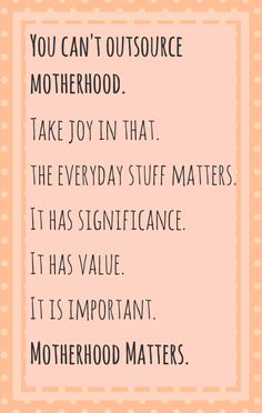 Mom, the stuff you do everyday matters. It has significance. It has value. It is important.