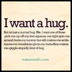 I want a hold me tight-don't let me go-love you much-shirtless-honey bun-kind of hug :)