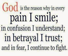 God is the Reason! God is the reason why in every Pain I Smile in confusion i Understand In betrayal I Trust and I fear, I Continue to fight. #Faith #Hope #Trust #God #Quotes #Words #Sayings