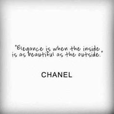 """Elegance is when the inside is as beautiful as the outside.""  ~Coco Chanel 