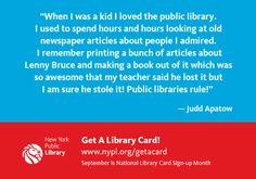 """""""When I was a kid I loved the public library. I used to spend hours and hours looking at old newspaper articles about people I admired. I remember printing a bunch of articles about Lenny Bruce and making a book out of it which was so awesome that my teacher said he lost it but I am sure he stole it! Public libraries rule!""""  - Judd Apatow"""