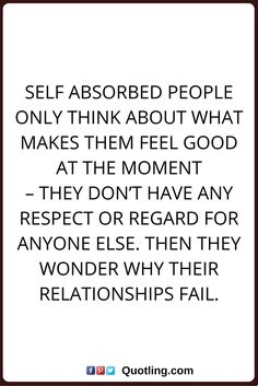 selfish quotes Self absorbed people only think about what makes them feel good at the moment – they don't have any respect or regard for anyone else. Then they wonder why their relationships fail.
