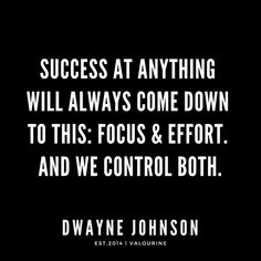 Success at anything will always come down to this: focus & effort. And we control both. | Dwayne Johnson Quotes / #quote #quotes #motivation #motivational #inspiring #inspiration #inspirational #motivating / |law of attraction quotes / |money quotes / |abraham hicks quotes / |inspirational spiritual quotes / |what a life quotes / |best quotes about life / |be the change quote / |quotes about change in life / |change is good quote / |life change quotes / |wisdomquotes.com / |Motivational Qu