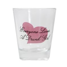 Everyone Love a Drunk Girl Shot Glass-The glass speaks the truth, but the glass also doesn't say anything about girls with the spins. You've been warned.