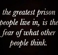 Wisdom Sayings & Quotes QUOTATION – Image : Quotes Of the day – Description The greatest prison people live in, is the fear of what other people think. Sharing is Caring – Don't forget to share this quote with those Who Matter ! Words Quotes, Me Quotes, Motivational Quotes, Inspirational Quotes, Qoutes, Wisdom Quotes, Positive Quotes, Chin Up Quotes, Sad Sayings
