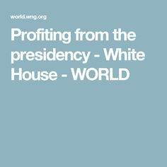 Profiting from the presidency - White House - WORLD