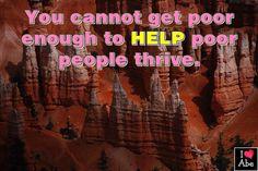 No puedes conseguir ser bastante pobre para ayudar a que los pobres prosperen.  Abraham Hicks Español  You cannot get poor enough to help poor people thrive.