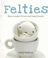 Felties: How to Make 18 Cute and Fuzzy Friends by Nelly Pailloux. Hot on the heels of the little crochet creatures that are amigurumi come felties . Just as adorable, and probably even easier to make, they are crafted from felt rather than yarn.