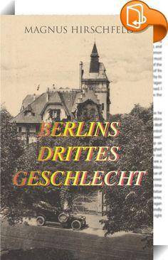 """Berlins drittes Geschlecht    :  Dieses eBook: """"Berlins drittes Geschlecht"""" ist mit einem detaillierten und dynamischen Inhaltsverzeichnis versehen und wurde sorgfältig  korrekturgelesen. Magnus Hirschfeld (1868-1935) war ein deutscher Arzt, Sexualforscher und Mitbegründer der ersten Homosexuellen-Bewegung. Aus dem Buch: """"So galt ich noch mit 15 Jahren, und zwar mit Recht, unter meinen Kameraden für ›unschuldig‹; an den Klapperstorch glaubte ich ja nicht gerade mehr, aber ich hatte kei..."""