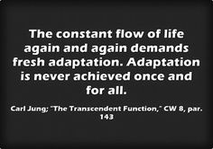 "The constant flow of life again and again demands fresh adaptation. Adaptation is never achieved once and for all. ~Carl Jung; ""The Transcen..."