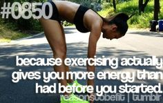Because exercising actually gives you more energy than you had before you started.