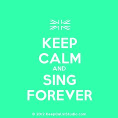 Keep calm and sing forever......I would if I had a good voice LOL