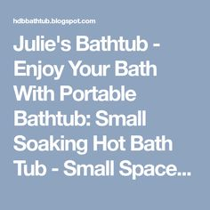 Julie's Bathtub - Enjoy Your Bath With Portable Bathtub: Small Soaking Hot Bath Tub - Small Space Bathroom