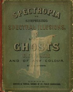 Spectropia: or, Surprising Spectral Illusions. Showing Ghosts Everywhere, and of any Colour, 1864  author: Griffith and Farran Brown, J.H.