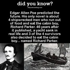 Edgar Allen Poe predicted the future. His only novel is about 4 shipwrecked men who run out of food and eat the cabin boy, Richard Parker. 46 years after it published, a yacht sank in real life and 3 of the 4 survivors also decided to eat the cabin boy… named Richard Parker.  Source