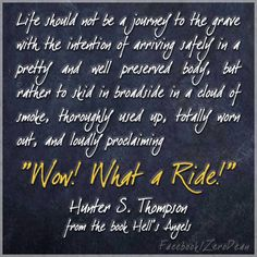"""""""Life should not be a journey to the grave with the intention of arriving safely in a pretty and well preserved body, but rather to skid in broadside in a cloud of smoke, thoroughly used up, totally worn out, and loudly proclaiming 'Wow! What a Ride!'"""" — Hunter S. Thompson from the book Hell's Angels"""