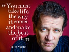 """""""You must take life the way it comes and make the best of it.""""  ~ Yann Martel"""