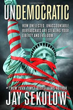Undemocratic: How Unelected, Unaccountable Bureaucrats Are Stealing Your Liberty and Freedom by Jay Sekulow