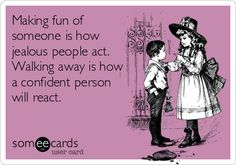 Making fun of someone is how jealous people act. Walking away is how a confident person will react.