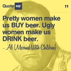 Pretty women make us BUY beer. Ugly women make us DRINK beer. - Al (Married With Children) #quotesqr
