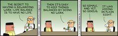 Wally: The secret to having a rewarding work-life balance is to have no life. Then it's easy to keep things balanced by doing no work. Asok: So simple, and yet, so genius. Wally: It was hiding in plain sight.