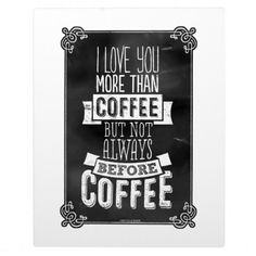 Love You More than Coffee but not BEFORE coffee